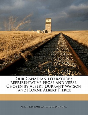 Our Canadian Literature; Representative Prose and Verse. Chosen by Albert Durrant Watson [And] Lorne Albert Pierce - Watson, Albert Durrant, and Pierce, Lorne