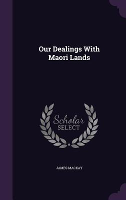 Our Dealings with Maori Lands - MacKay, James, Dr.