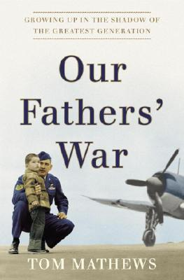 Our Fathers' War: Growing Up in the Shadow of the Greatest Generation - Mathews, Tom