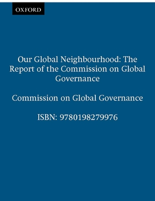 Our Global Neighborhood: The Report of the Commission on Global Governance - Commission on Global Governance, and Global Governance Commission, and The Commission on Global Governance