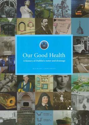 Our Good Health: A History of Dublin's Water and Drainage - Corcoran, Michael