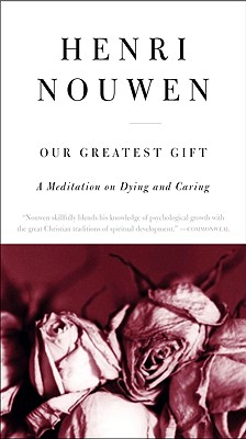 Our Greatest Gift: A Meditation on Dying and Caring - Nouwen, Henri J