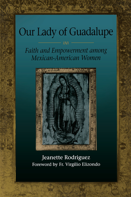 Our Lady of Guadalupe: Faith and Empowerment Among Mexican-American Women - Rodriguez, Jeanette