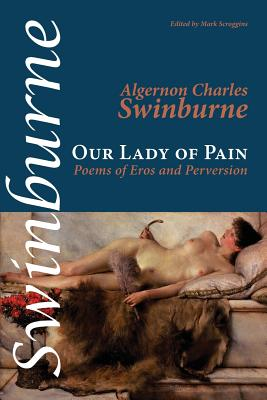 Our Lady of Pain: Poems of Eros and Perversion - Swinburne, Algernon Charles, and Scroggins, Mark (Editor)