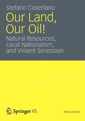 Our Land, Our Oil!: Natural Resources, Local Nationalism, and Violent Secession - Casertano, Stefano