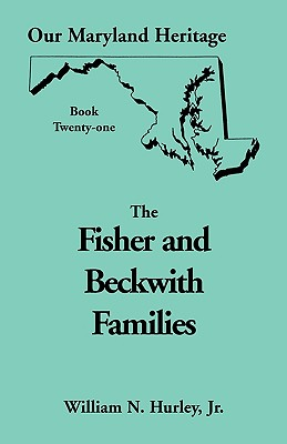 Our Maryland Heritage, Book 21: Fisher and Beckwith Families of Montgomery County, Maryland - Hurley, William Neal, Jr.