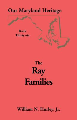 Our Maryland Heritage, Book 36: Ray Families - Hurley, W N, and Hurley, Jr William Neal