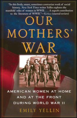 Our Mothers' War: American Women at Home and at the Front During World War II - Yellin, Emily