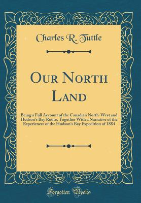 Our North Land: Being a Full Account of the Canadian North-West and Hudson's Bay Route, Together with a Narrative of the Experiences of the Hudson's Bay Expedition of 1884 (Classic Reprint) - Tuttle, Charles R