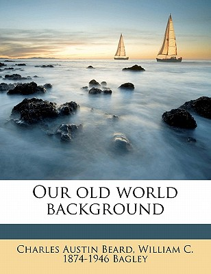 Our Old World Background - Beard, Charles Austin, and Bagley, William Chandler