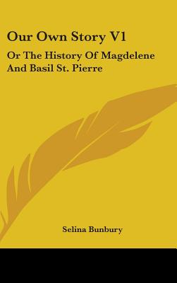 Our Own Story V1: Or the History of Magdelene and Basil St. Pierre - Bunbury, Selina