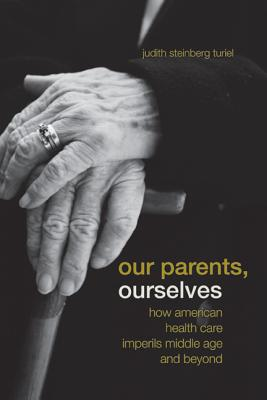 Our Parents, Ourselves: How American Health Care Imperils Middle Age and Beyond - Turiel, Judith Steinberg
