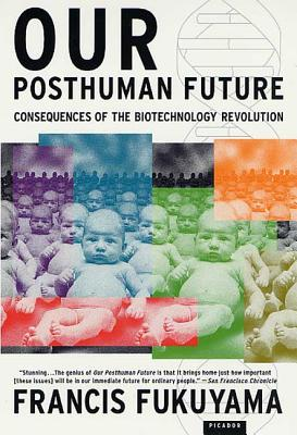 Our Posthuman Future: Consequences of the Biotechnology Revolution - Fukuyama, Francis