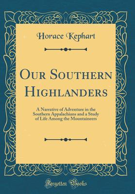 Our Southern Highlanders: A Narrative of Adventure in the Southern Appalachians and a Study of Life Among the Mountaineers (Classic Reprint) - Kephart, Horace