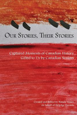 Our Stories, Their Stories: Captured Moments of Canadian History Gifted to Us by Canadian Seniors - Fraser, Natalie Patricia (Editor)