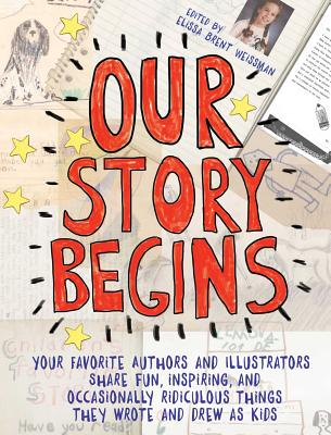 Our Story Begins: Your Favorite Authors and Illustrators Share Fun, Inspiring, and Occasionally Ridiculous Things They Wrote and Drew as Kids - Weissman, Elissa Brent, and Alexander, Kwame, and Angleberger, Tom