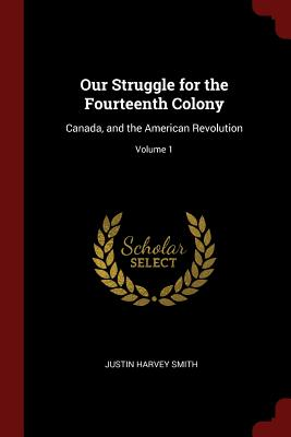 Our Struggle for the Fourteenth Colony: Canada, and the American Revolution; Volume 1 - Smith, Justin Harvey