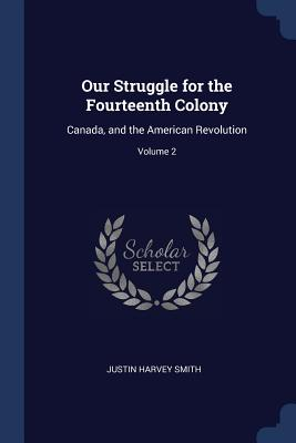 Our Struggle for the Fourteenth Colony: Canada, and the American Revolution; Volume 2 - Smith, Justin Harvey