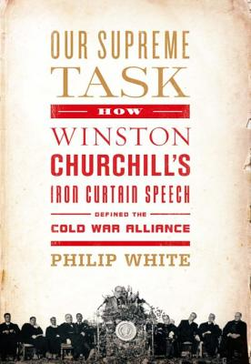 Our Supreme Task: How Winston Churchill's Iron Curtain Speech Defined the Cold War Alliance - White, Philip