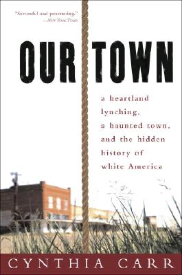 Our Town: A Heartland Lynching, a Haunted Town, and the Hidden History of White America - Carr, Cynthia