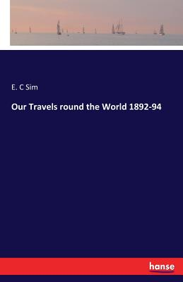 Our Travels Round the World 1892-94 - Sim, E C
