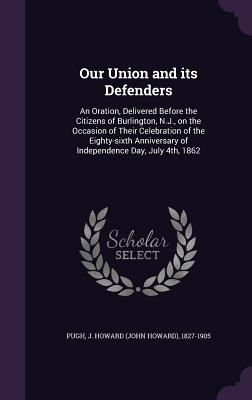 Our Union and Its Defenders: An Oration, Delivered Before the Citizens of Burlington, N.J., on the Occasion of Their Celebration of the Eighty-Sixth Anniversary of Independence Day, July 4th, 1862 - Pugh, J Howard (John Howard) 1827-1905 (Creator)