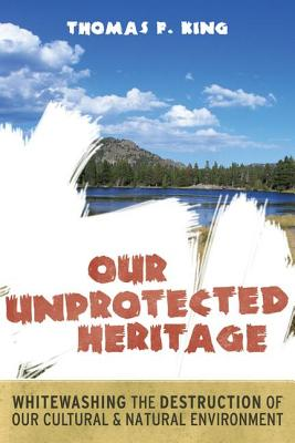 Our Unprotected Heritage: Whitewashing the Destruction of Our Cultural and Natural Environment - King, Thomas F