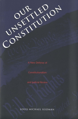 Our Unsettled Constitution: A New Defense of Constitutionalism and Judicial Review - Seidman, Louis Michael