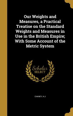 Our Weights and Measures, a Practical Treatise on the Standard Weights and Measures in Use in the British Empire; With Some Account of the Metric System - Chaney, H J (Creator)