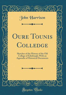 Oure Tounis Colledge: Sketches of the History of the Old College of Edinburgh; With an Appendix of Historical Documents (Classic Reprint) - Harrison, John