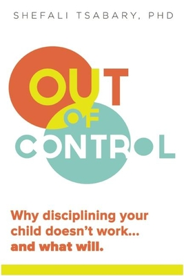Out of Control: Why Disciplining Your Child Doesn't Work and What Will - Tsabary, Shefali, Dr., PhD