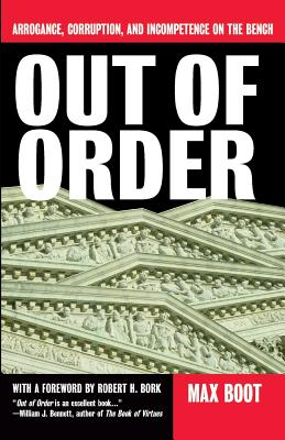 Out of Order: Arrogance, Corruption, and Incompetence on the Bench - Boot, Max