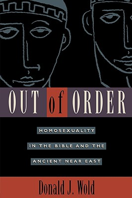 Out of Order: Homosexuality in the Bible and the Ancient Near East - Wold, Donald J