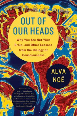 Out of Our Heads: Why You Are Not Your Brain, and Other Lessons from the Biology of Consciousness - Noe, Alva