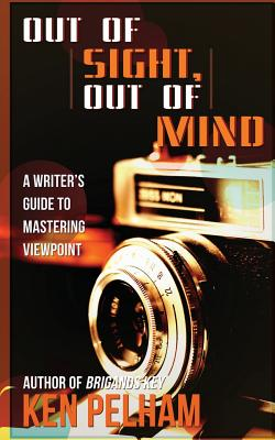 Out of Sight, Out of Mind: A Writer's Guide to Mastering Viewpoint - Pelham, Ken
