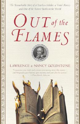 Out of the Flames: The Remarkable Story of a Fearless Scholar, a Fatal Heresy, and One of the Rarest Books in the World - Goldstone, Lawrence, and Goldstone, Nancy