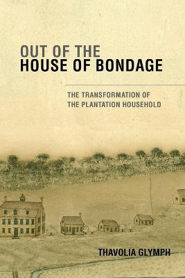 Out of the House of Bondage: The Transformation of the Plantation Household - Glymph, Thavolia