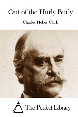 Out of the Hurly Burly - Clark, Charles Heber, and The Perfect Library (Editor)