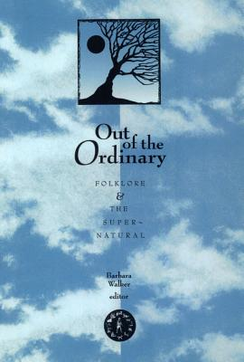 Out of the Ordinary: Folklore and the Supernatural - Walker, Barbara (Editor)