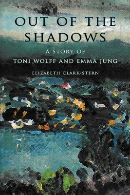 Out of the Shadows: A Story of Toni Wolff and Emma Jung - Clark-Stern, Elizabeth