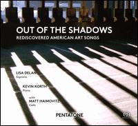 Out of the Shadows: Rediscovered American Art Songs - Kevin Korth (piano); Lisa Delan (soprano); Matt Haimovitz (cello)