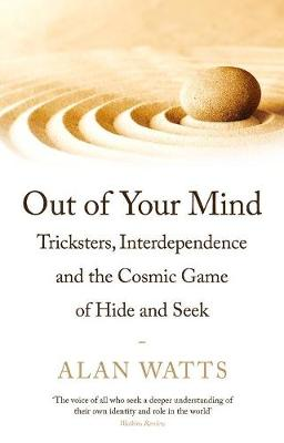 Out of Your Mind: Tricksters, Interdependence and the Cosmic Game of Hide-and-Seek - Watts, Alan