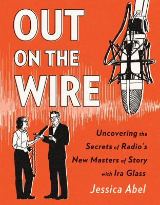 Out on the Wire: The Storytelling Secrets of the New Masters of Radio - Abel, Jessica