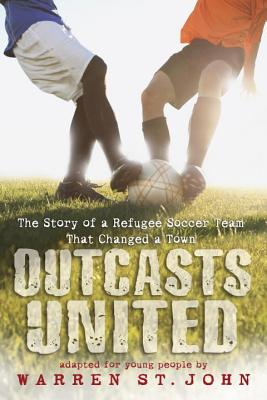 Outcasts United: The Story of a Refugee Soccer Team That Changed a Town - St John, Warren