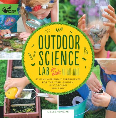 Outdoor Science Lab for Kids: 52 Family-Friendly Experiments for the Yard, Garden, Playground, and Park - Heinecke, Liz Lee