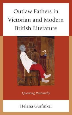 Outlaw Fathers in Victorian and Modern British Literature: Queering Patriarchy - Gurfinkel, Helena
