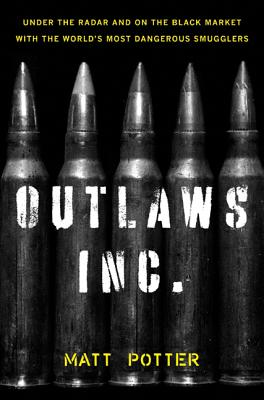 Outlaws Inc.: Under the Radar and on the Black Market with the World's Most Dangerous Smugglers - Potter, Matt
