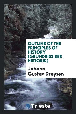 Outline of the Principles of History (Grundriss Der Historik) - Droysen, Johann Gustav