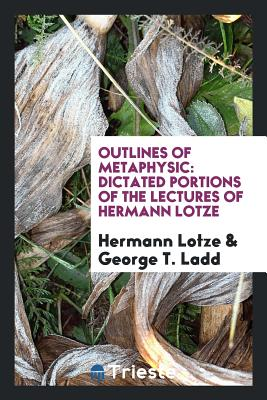 Outlines of Metaphysic: Dictated Portions of the Lectures of Hermann Lotze - Lotze, Hermann