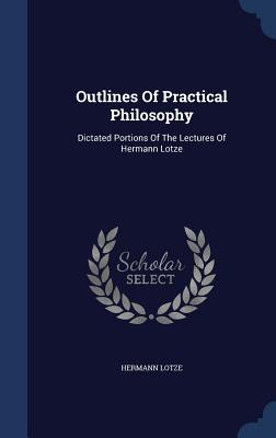 Outlines of Practical Philosophy: Dictated Portions of the Lectures of Hermann Lotze - Lotze, Hermann